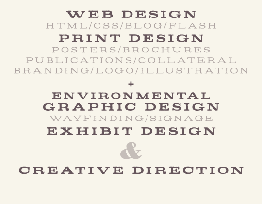 Environmental Graphic Design, Wayfinding & Signage, Exhibit Design, 3d & Illustration, Print Design, Posters & Brochures, Publications & Collateral, Web Design, HTML & CSS & Blog & Flash, Branding/logo & Other Ephemera, & Creative Direction